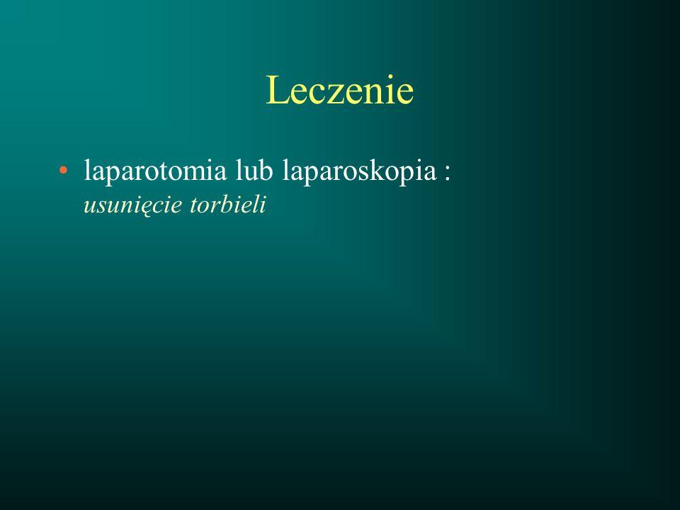 Leczenie laparotomia lub laparoskopia : usunięcie torbieli