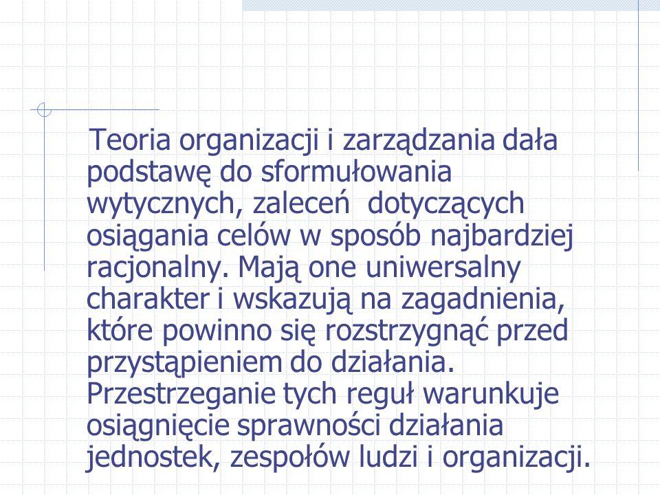 Teoria organizacji i zarządzania dała podstawę do sformułowania wytycznych, zaleceń dotyczących osiągania celów w sposób najbardziej racjonalny.
