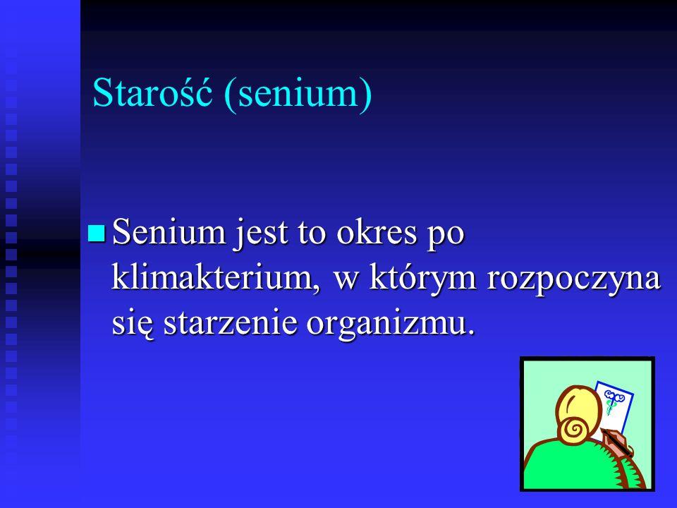 Starość (senium) Senium jest to okres po klimakterium, w którym rozpoczyna się starzenie organizmu.
