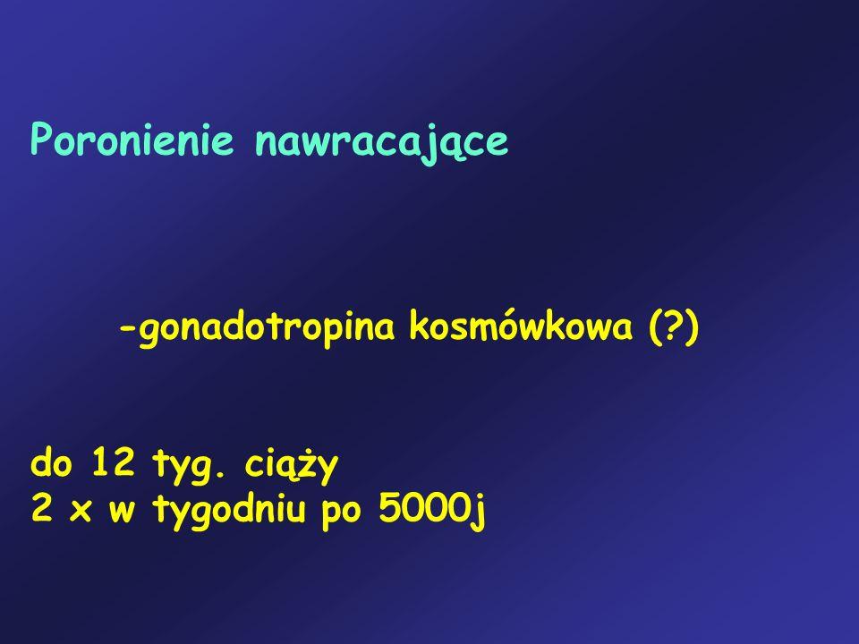 Poronienie nawracające. -gonadotropina kosmówkowa (. ). do 12 tyg