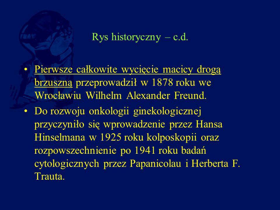 Rys historyczny – c.d. Pierwsze całkowite wycięcie macicy drogą brzuszną przeprowadził w 1878 roku we Wrocławiu Wilhelm Alexander Freund.