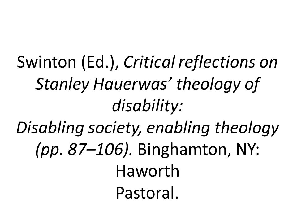 Swinton (Ed.), Critical reflections on Stanley Hauerwas' theology of disability: Disabling society, enabling theology (pp.