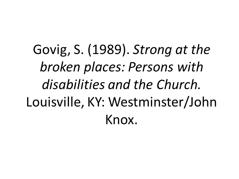 Govig, S. (1989). Strong at the broken places: Persons with disabilities and the Church.