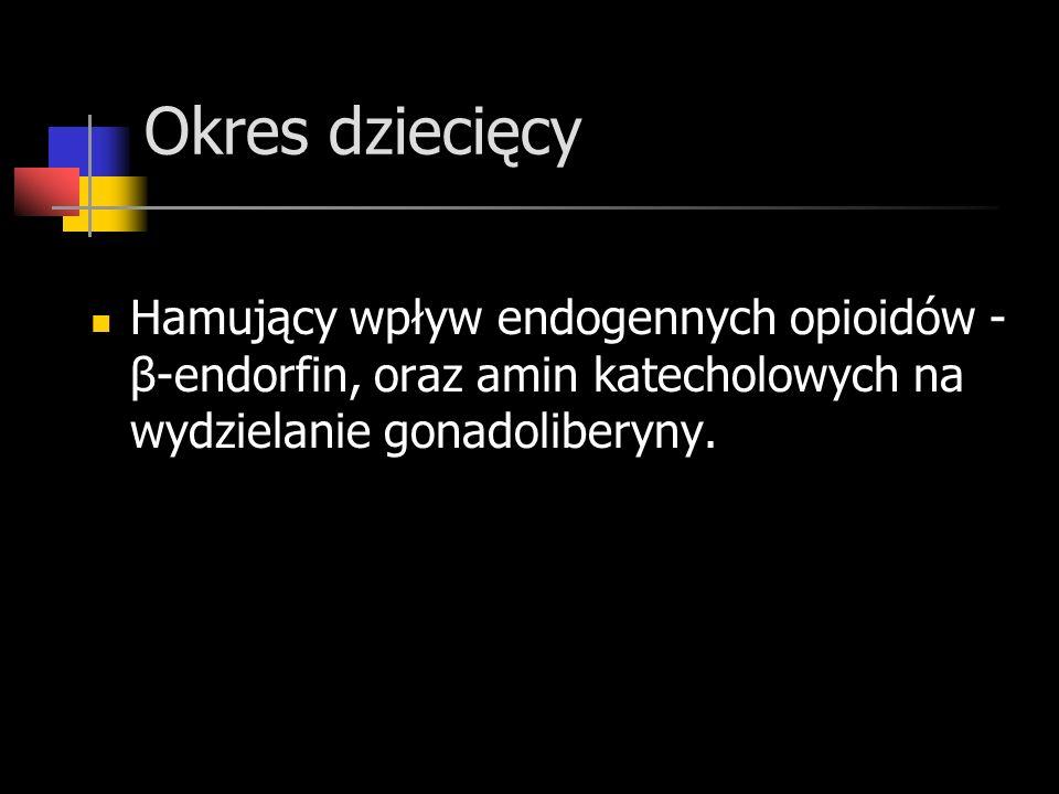 Okres dziecięcy Hamujący wpływ endogennych opioidów - β-endorfin, oraz amin katecholowych na wydzielanie gonadoliberyny.