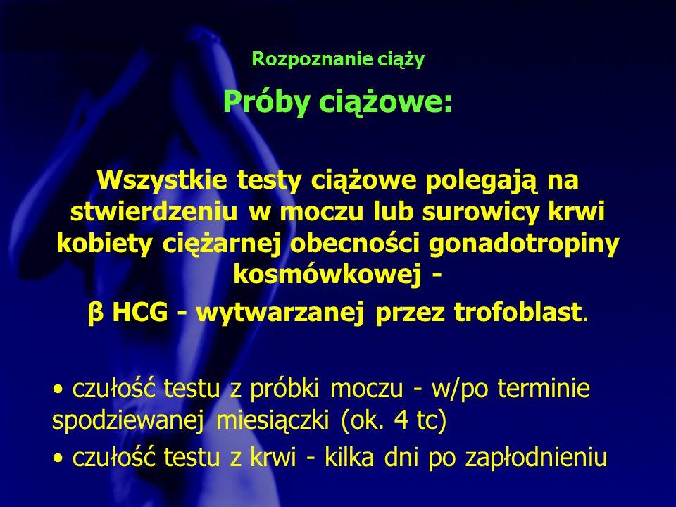 β HCG - wytwarzanej przez trofoblast.