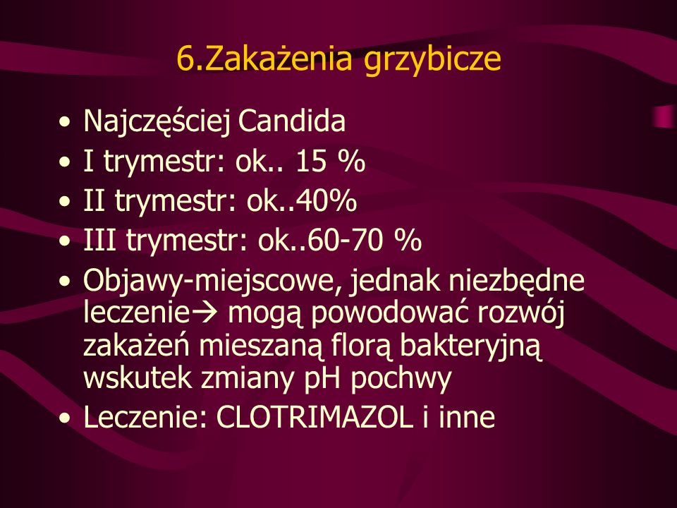 6.Zakażenia grzybicze Najczęściej Candida I trymestr: ok.. 15 %