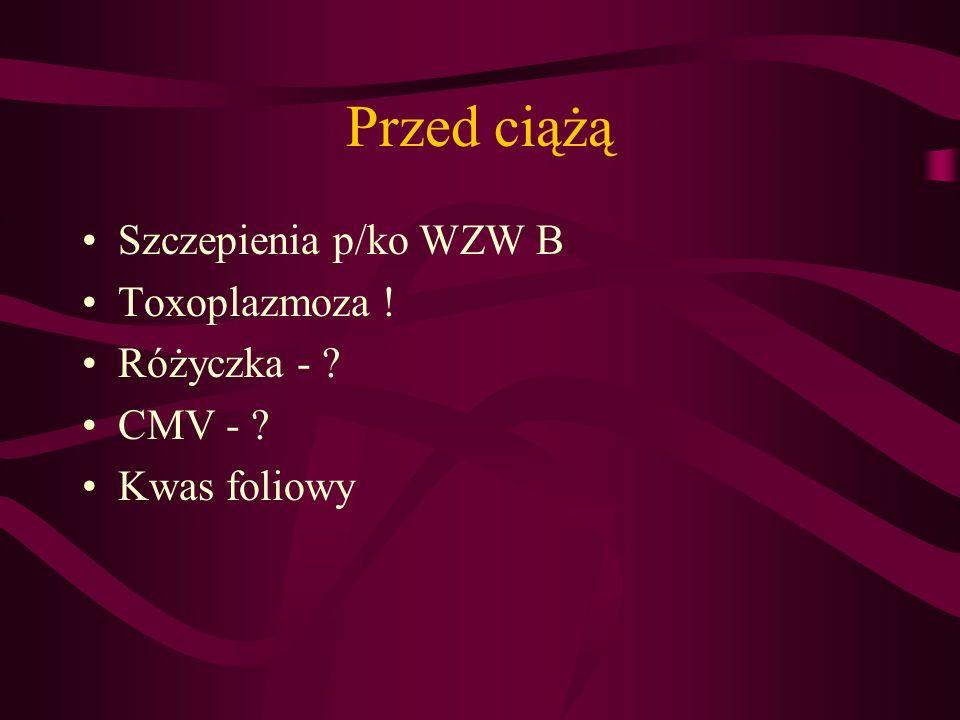 Przed ciążą Szczepienia p/ko WZW B Toxoplazmoza ! Różyczka - CMV -