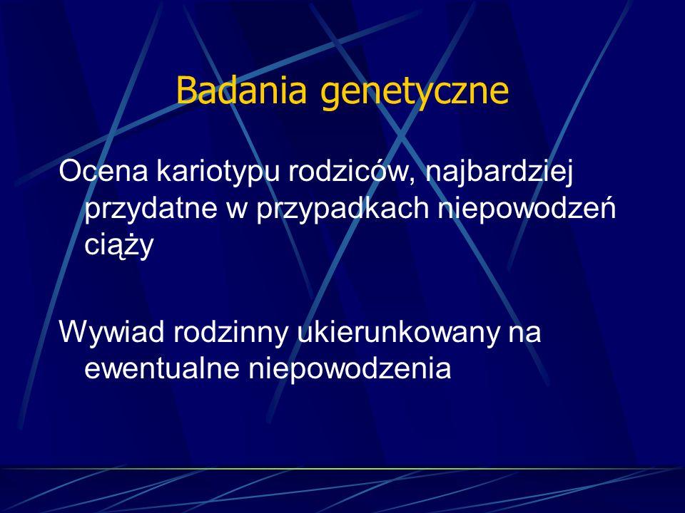 Badania genetyczne Ocena kariotypu rodziców, najbardziej przydatne w przypadkach niepowodzeń ciąży.