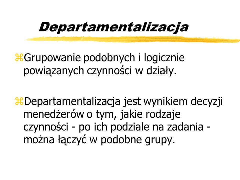 Departamentalizacja Grupowanie podobnych i logicznie powiązanych czynności w działy.