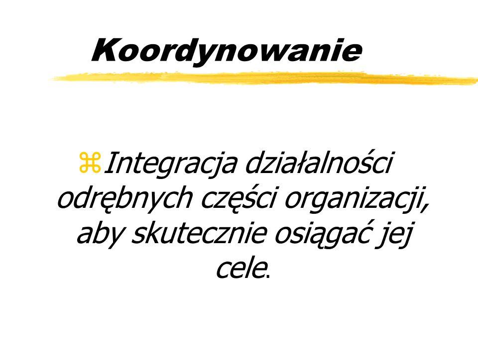Koordynowanie Integracja działalności odrębnych części organizacji, aby skutecznie osiągać jej cele.