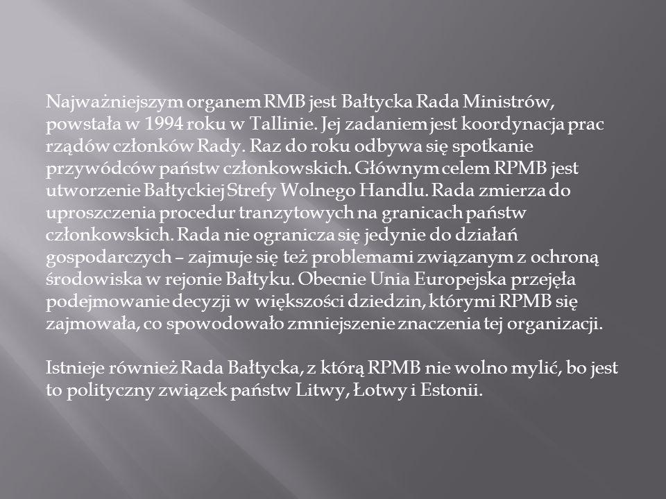 Najważniejszym organem RMB jest Bałtycka Rada Ministrów, powstała w 1994 roku w Tallinie. Jej zadaniem jest koordynacja prac rządów członków Rady. Raz do roku odbywa się spotkanie przywódców państw członkowskich. Głównym celem RPMB jest utworzenie Bałtyckiej Strefy Wolnego Handlu. Rada zmierza do uproszczenia procedur tranzytowych na granicach państw członkowskich. Rada nie ogranicza się jedynie do działań gospodarczych – zajmuje się też problemami związanym z ochroną środowiska w rejonie Bałtyku. Obecnie Unia Europejska przejęła podejmowanie decyzji w większości dziedzin, którymi RPMB się zajmowała, co spowodowało zmniejszenie znaczenia tej organizacji.