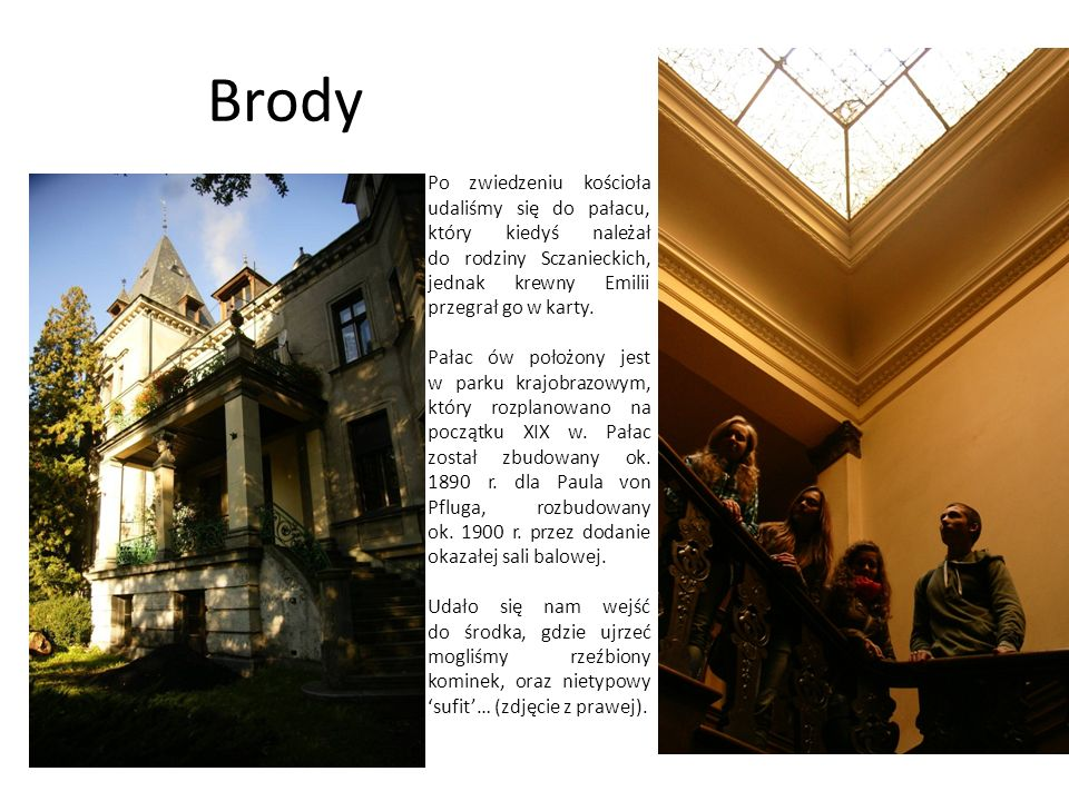 Brody Po zwiedzeniu kościoła udaliśmy się do pałacu, który kiedyś należał do rodziny Sczanieckich, jednak krewny Emilii przegrał go w karty.