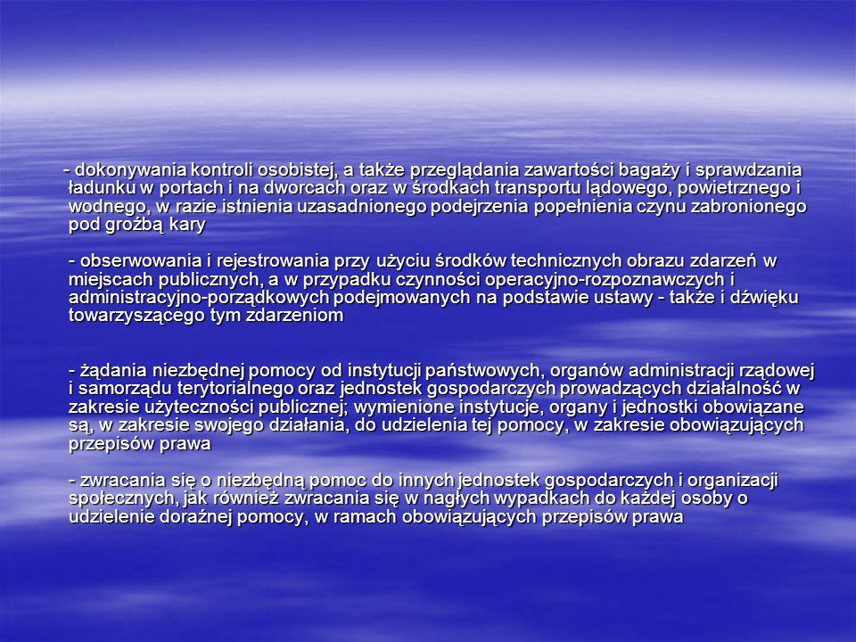- dokonywania kontroli osobistej, a także przeglądania zawartości bagaży i sprawdzania ładunku w portach i na dworcach oraz w środkach transportu lądowego, powietrznego i wodnego, w razie istnienia uzasadnionego podejrzenia popełnienia czynu zabronionego pod groźbą kary - obserwowania i rejestrowania przy użyciu środków technicznych obrazu zdarzeń w miejscach publicznych, a w przypadku czynności operacyjno-rozpoznawczych i administracyjno-porządkowych podejmowanych na podstawie ustawy - także i dźwięku towarzyszącego tym zdarzeniom - żądania niezbędnej pomocy od instytucji państwowych, organów administracji rządowej i samorządu terytorialnego oraz jednostek gospodarczych prowadzących działalność w zakresie użyteczności publicznej; wymienione instytucje, organy i jednostki obowiązane są, w zakresie swojego działania, do udzielenia tej pomocy, w zakresie obowiązujących przepisów prawa - zwracania się o niezbędną pomoc do innych jednostek gospodarczych i organizacji społecznych, jak również zwracania się w nagłych wypadkach do każdej osoby o udzielenie doraźnej pomocy, w ramach obowiązujących przepisów prawa