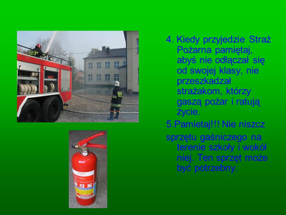 4. Kiedy przyjedzie Straż Pożarna pamiętaj, abyś nie odłączał się od swojej klasy, nie przeszkadzał strażakom, którzy gaszą pożar i ratują życie.