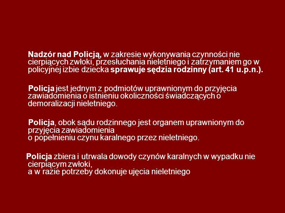 Nadzór nad Policją, w zakresie wykonywania czynności nie cierpiących zwłoki, przesłuchania nieletniego i zatrzymaniem go w policyjnej izbie dziecka sprawuje sędzia rodzinny (art. 41 u.p.n.).