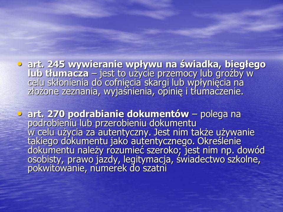 art. 245 wywieranie wpływu na świadka, biegłego lub tłumacza – jest to użycie przemocy lub groźby w celu skłonienia do cofnięcia skargi lub wpłynięcia na złożone zeznania, wyjaśnienia, opinię i tłumaczenie.