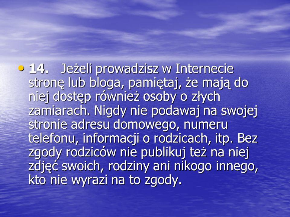 14. Jeżeli prowadzisz w Internecie stronę lub bloga, pamiętaj, że mają do niej dostęp również osoby o złych zamiarach.