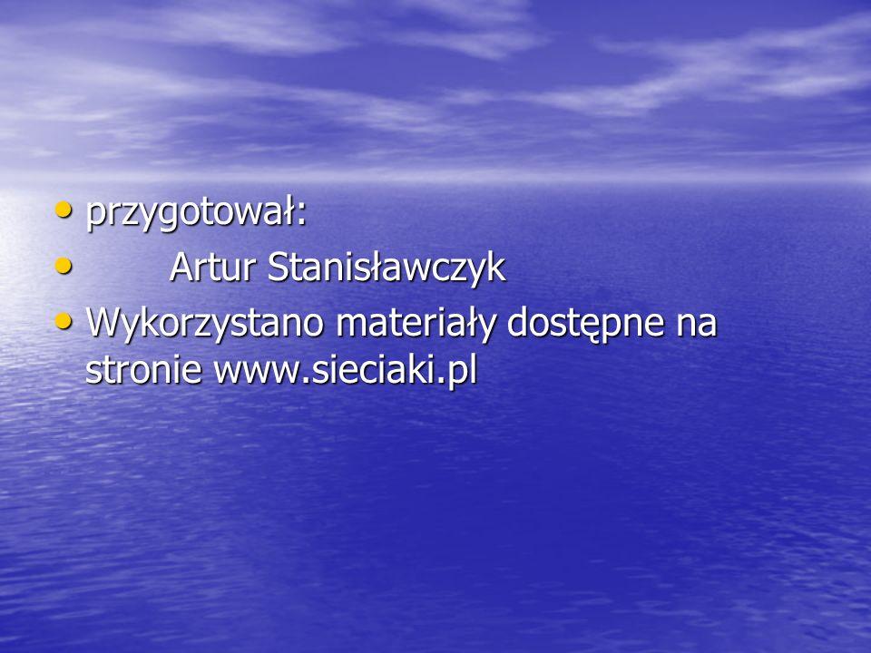 przygotował: Artur Stanisławczyk Wykorzystano materiały dostępne na stronie www.sieciaki.pl
