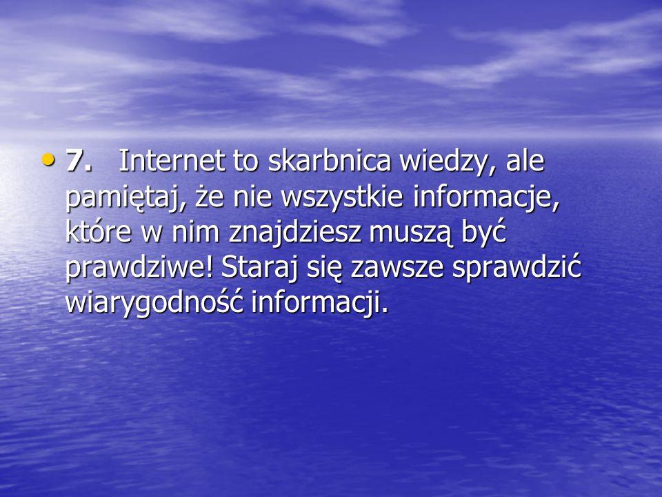 7. Internet to skarbnica wiedzy, ale pamiętaj, że nie wszystkie informacje, które w nim znajdziesz muszą być prawdziwe.