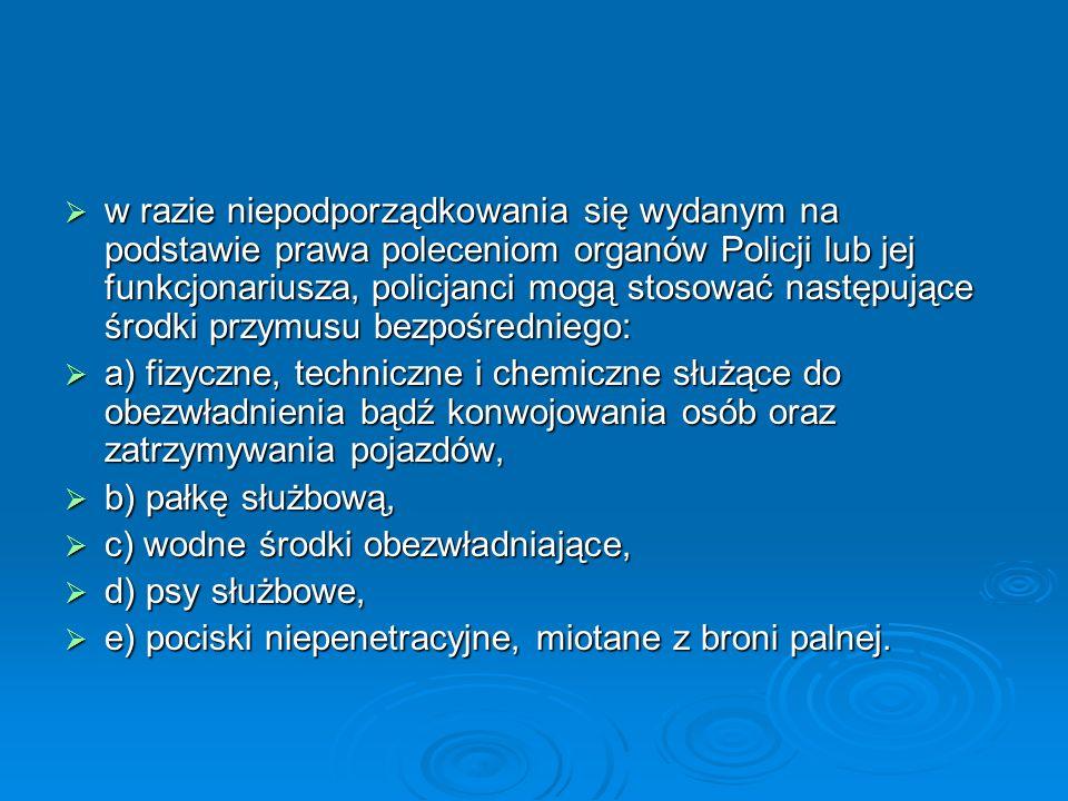 w razie niepodporządkowania się wydanym na podstawie prawa poleceniom organów Policji lub jej funkcjonariusza, policjanci mogą stosować następujące środki przymusu bezpośredniego: