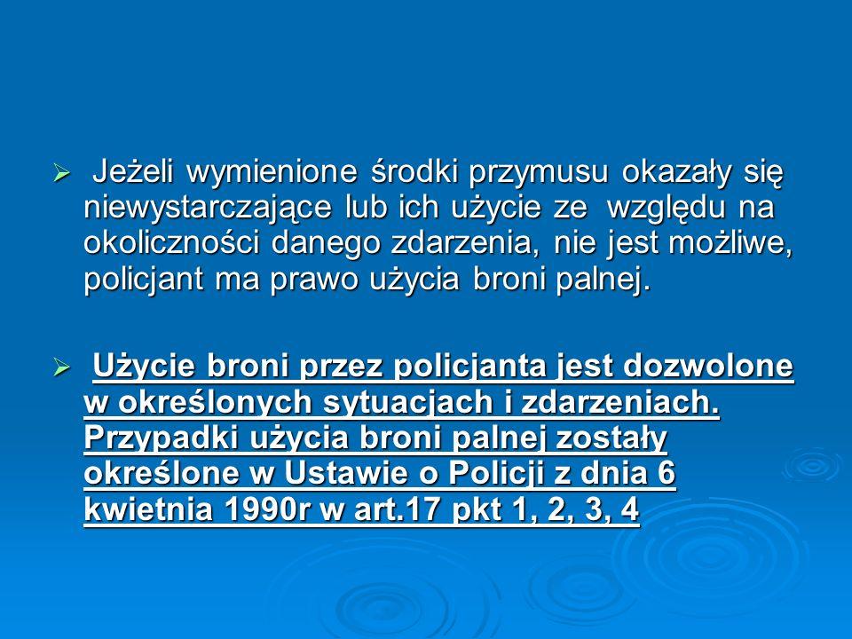 Jeżeli wymienione środki przymusu okazały się niewystarczające lub ich użycie ze względu na okoliczności danego zdarzenia, nie jest możliwe, policjant ma prawo użycia broni palnej.