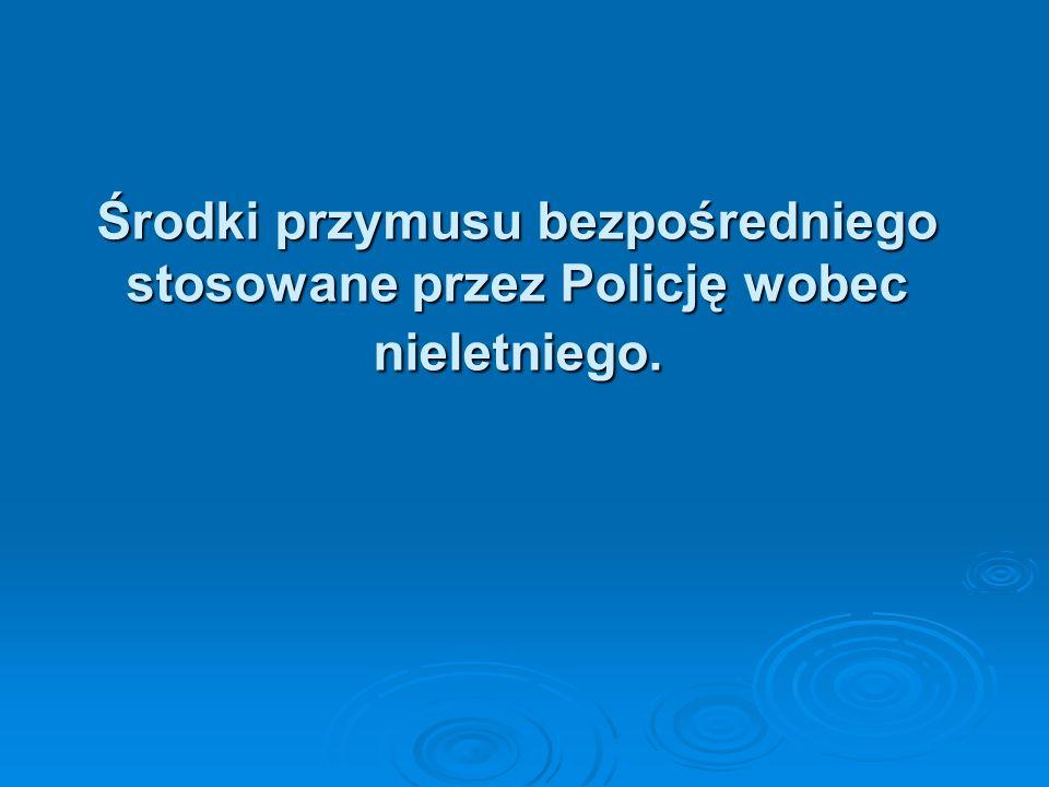 Środki przymusu bezpośredniego stosowane przez Policję wobec nieletniego.