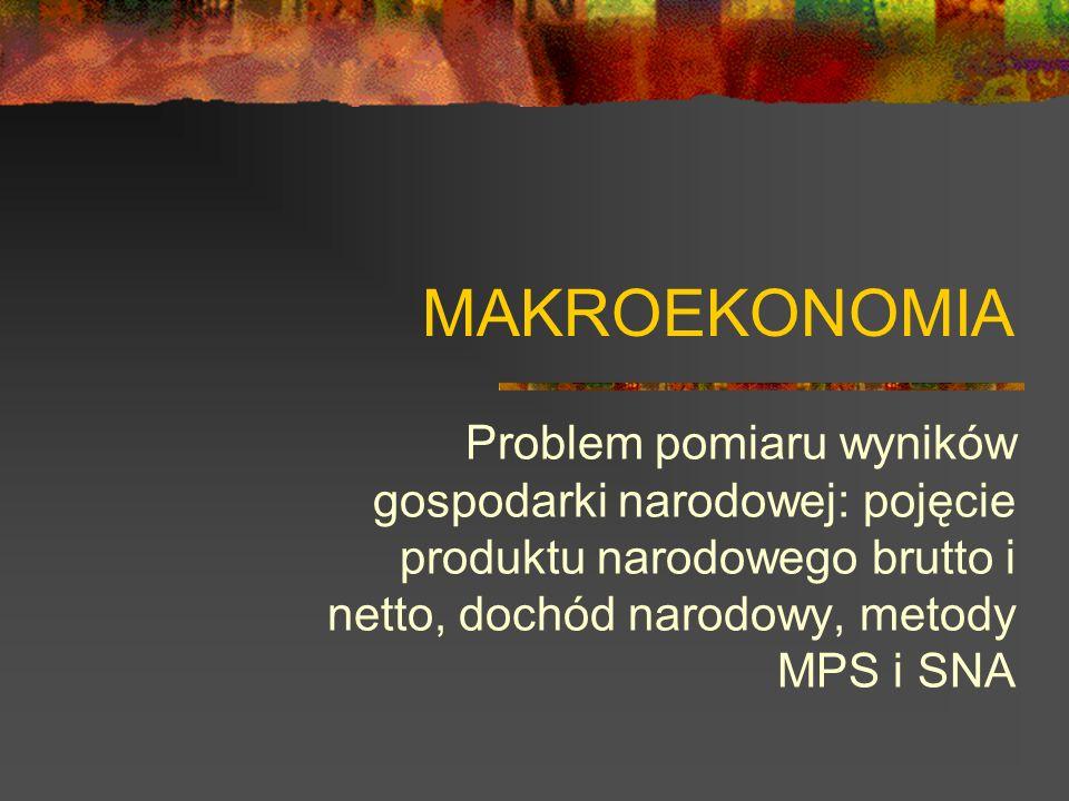 MAKROEKONOMIA Problem pomiaru wyników gospodarki narodowej: pojęcie produktu narodowego brutto i netto, dochód narodowy, metody MPS i SNA.