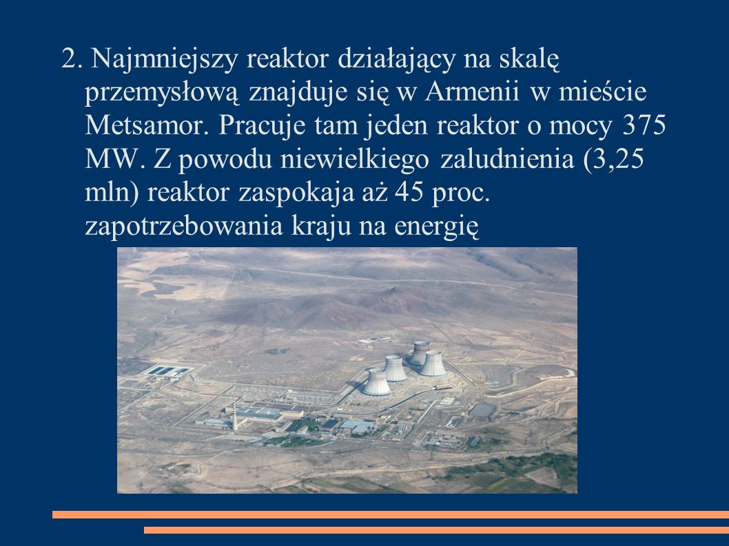 2. Najmniejszy reaktor działający na skalę przemysłową znajduje się w Armenii w mieście Metsamor.