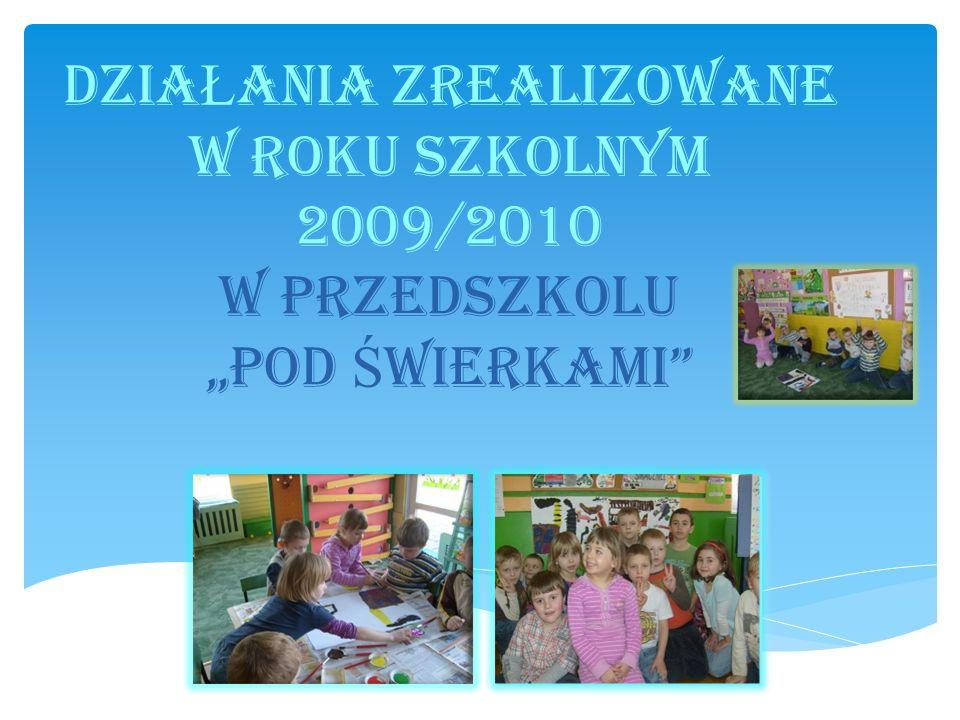 """DziaŁania zrealizowane w roku szkolnym 2009/2010 w Przedszkolu """"Pod Świerkami"""