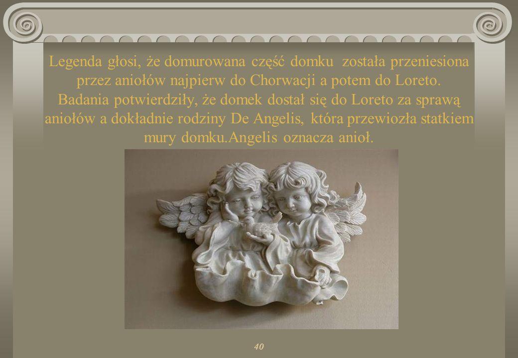Legenda głosi, że domurowana część domku została przeniesiona przez aniołów najpierw do Chorwacji a potem do Loreto. Badania potwierdziły, że domek dostał się do Loreto za sprawą aniołów a dokładnie rodziny De Angelis, która przewiozła statkiem mury domku.Angelis oznacza anioł.