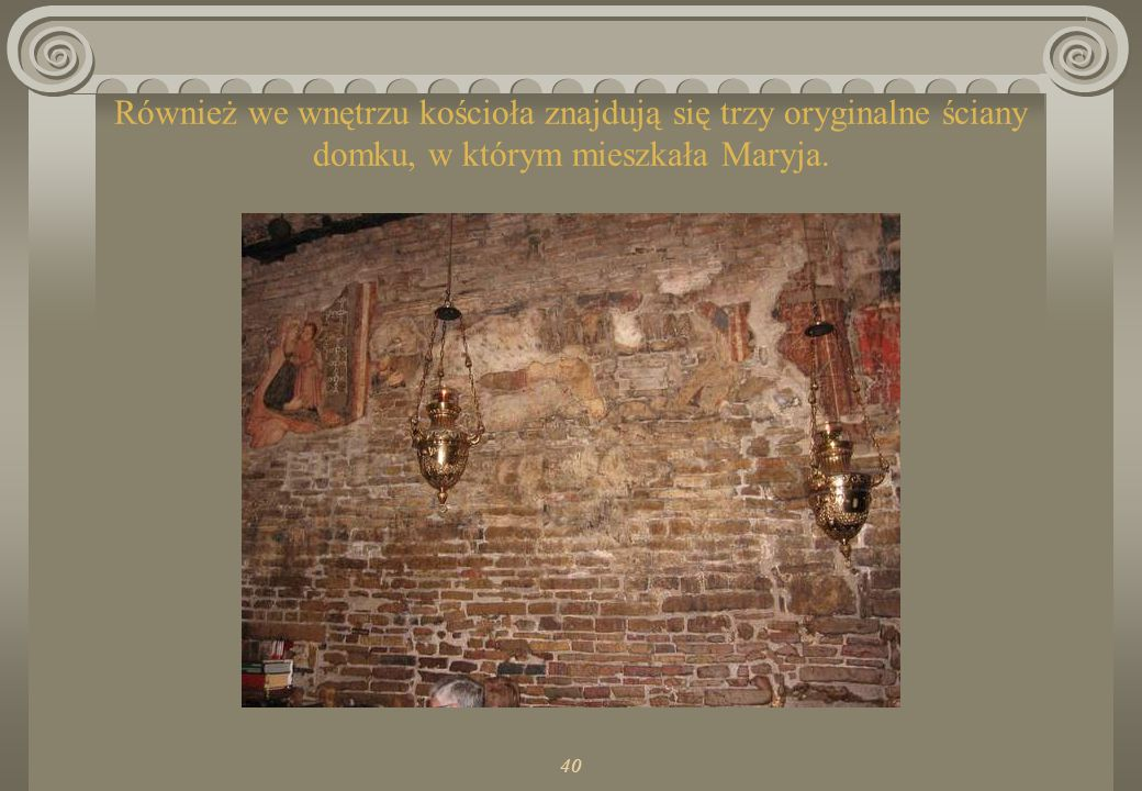 Również we wnętrzu kościoła znajdują się trzy oryginalne ściany domku, w którym mieszkała Maryja.