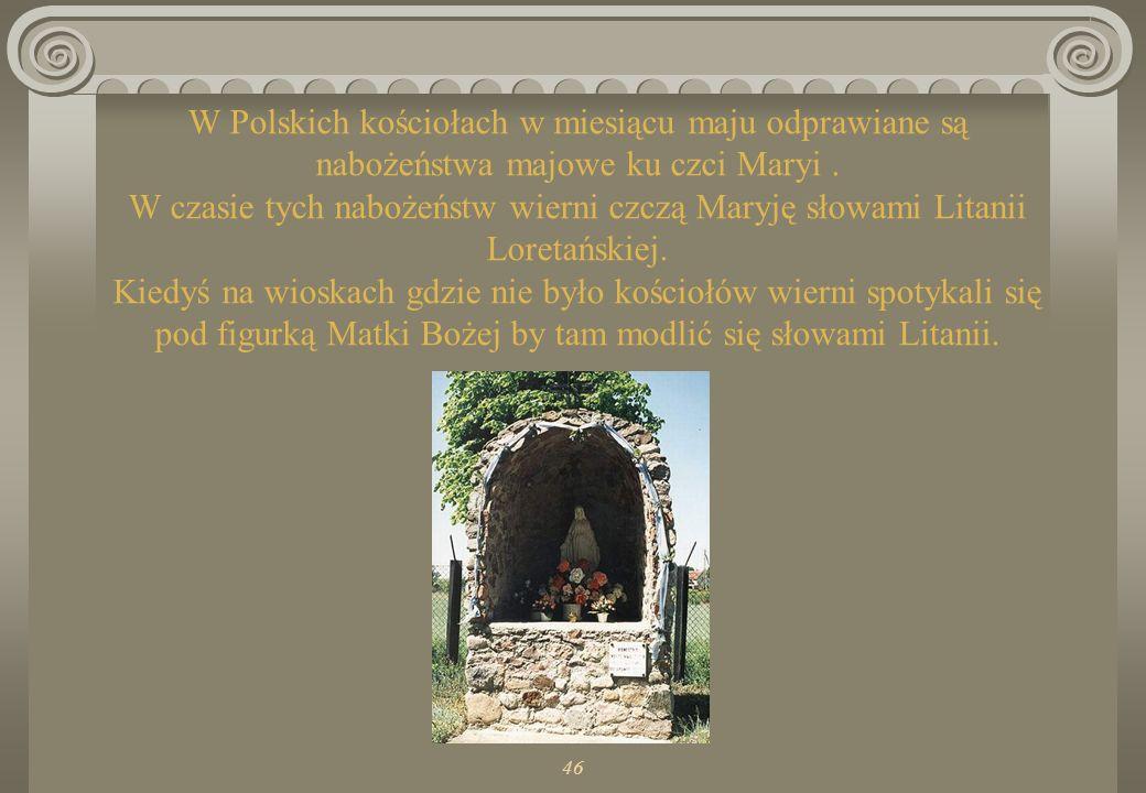 W Polskich kościołach w miesiącu maju odprawiane są nabożeństwa majowe ku czci Maryi . W czasie tych nabożeństw wierni czczą Maryję słowami Litanii Loretańskiej. Kiedyś na wioskach gdzie nie było kościołów wierni spotykali się pod figurką Matki Bożej by tam modlić się słowami Litanii.