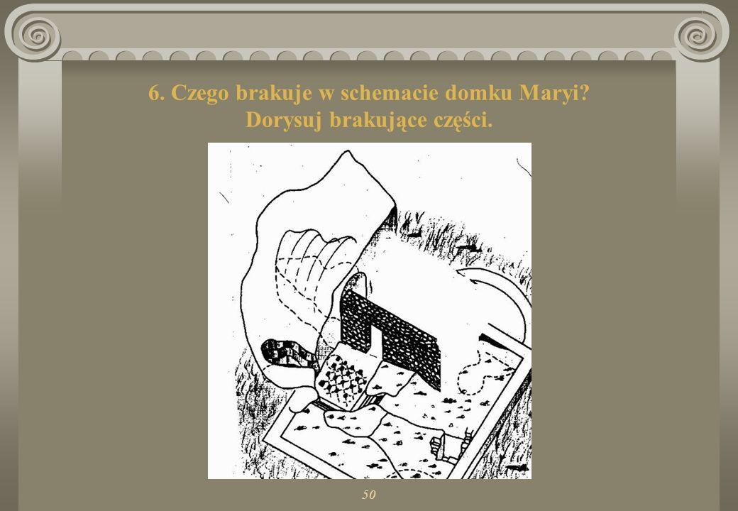 6. Czego brakuje w schemacie domku Maryi Dorysuj brakujące części.