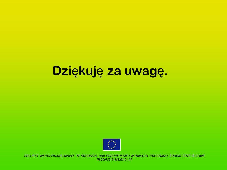 Dziękuję za uwagę. PROJEKT WSPÓŁFINANSOWANY ZE ŚRODKÓW UNII EUROPEJSKIEJ W RAMACH PROGRAMU ŚRODKI PRZEJŚCIOWE PL2005/017-488.01.01.01.