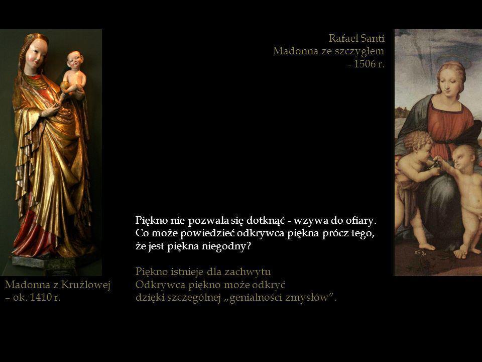 Rafael SantiMadonna ze szczygłem. - 1506 r. Piękno nie pozwala się dotknąć - wzywa do ofiary. Co może powiedzieć odkrywca piękna prócz tego,
