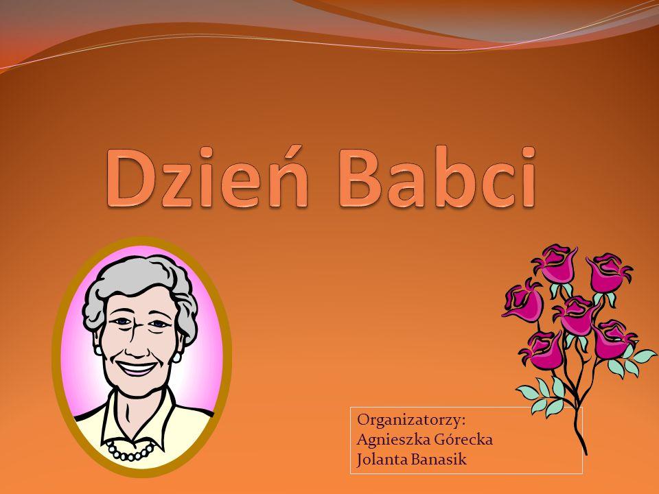 Dzień Babci Organizatorzy: Agnieszka Górecka Jolanta Banasik