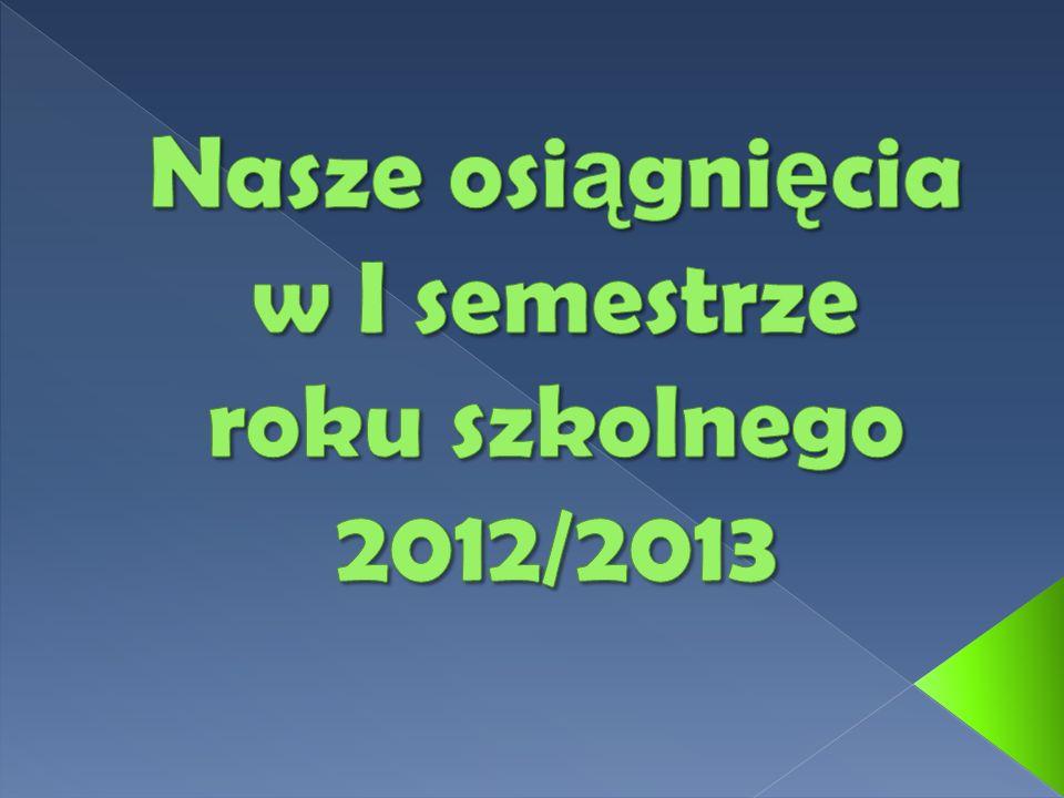 Nasze osiągnięcia w I semestrze roku szkolnego 2012/2013
