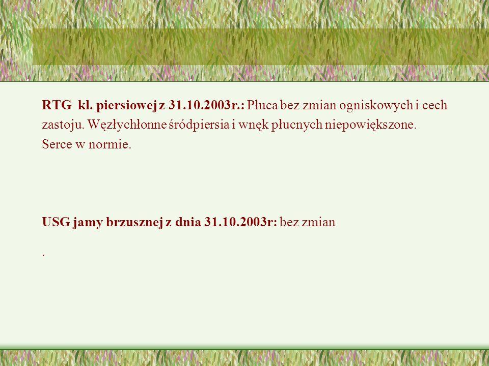 RTG kl. piersiowej z 31.10.2003r.: Płuca bez zmian ogniskowych i cech