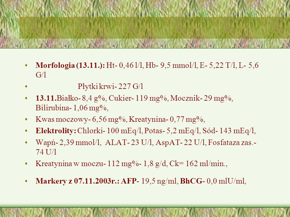 Morfologia (13.11.): Ht- 0,46 l/l, Hb- 9,5 mmol/l, E- 5,22 T/l, L- 5,6 G/l