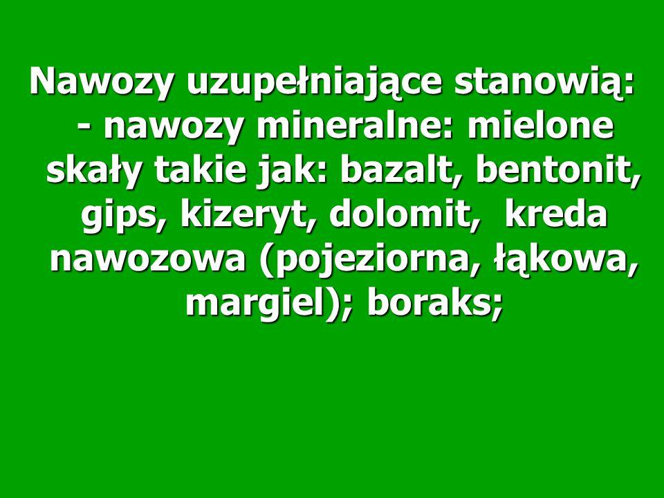Nawozy uzupełniające stanowią: - nawozy mineralne: mielone skały takie jak: bazalt, bentonit, gips, kizeryt, dolomit, kreda nawozowa (pojeziorna, łąkowa, margiel); boraks;