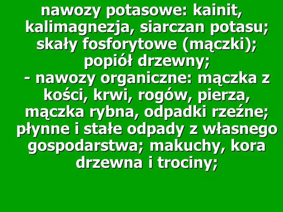 nawozy potasowe: kainit, kalimagnezja, siarczan potasu; skały fosforytowe (mączki); popiół drzewny; - nawozy organiczne: mączka z kości, krwi, rogów, pierza, mączka rybna, odpadki rzeźne; płynne i stałe odpady z własnego gospodarstwa; makuchy, kora drzewna i trociny;