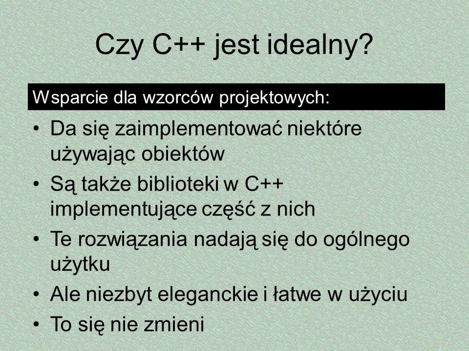Czy C++ jest idealny Wsparcie dla wzorców projektowych: Da się zaimplementować niektóre używając obiektów.