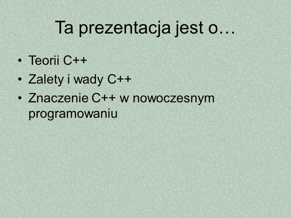 Ta prezentacja jest o… Teorii C++ Zalety i wady C++