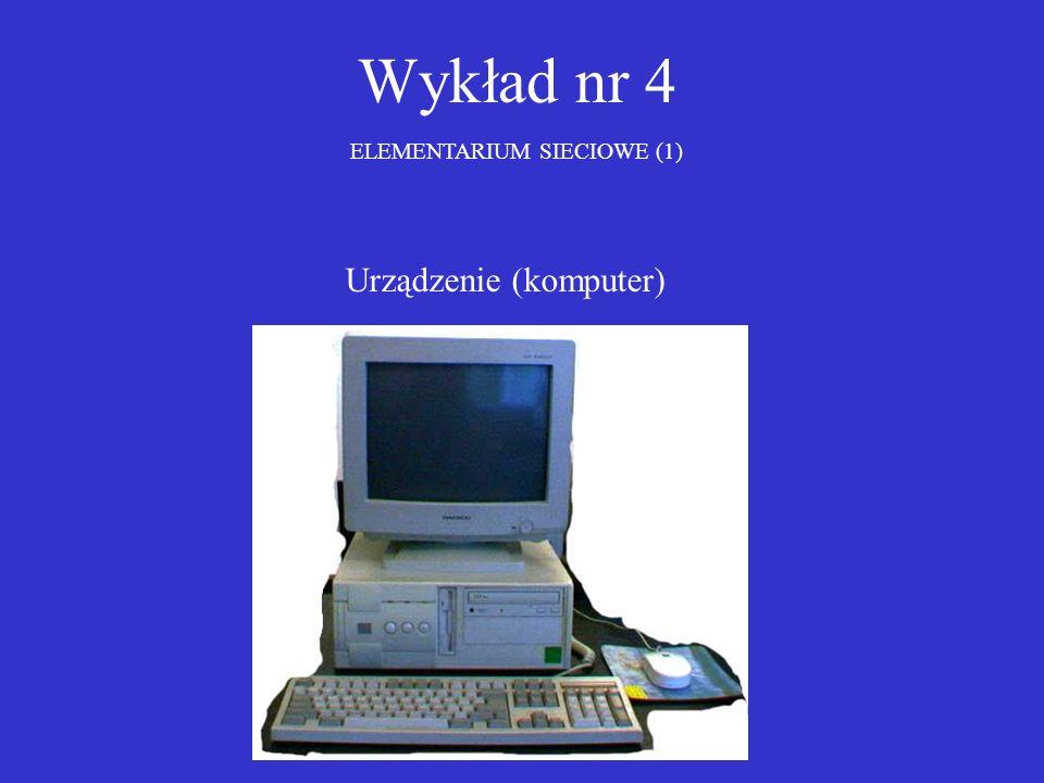 Wykład nr 4 ELEMENTARIUM SIECIOWE (1) Urządzenie (komputer)