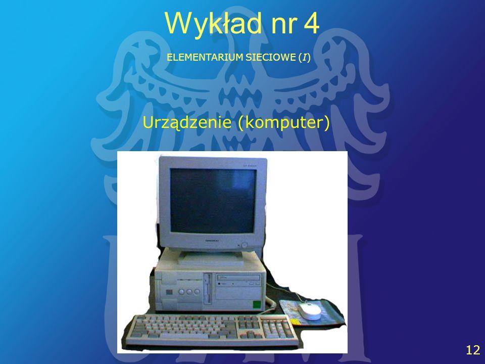 Wykład nr 4 ELEMENTARIUM SIECIOWE (I) Urządzenie (komputer) 12
