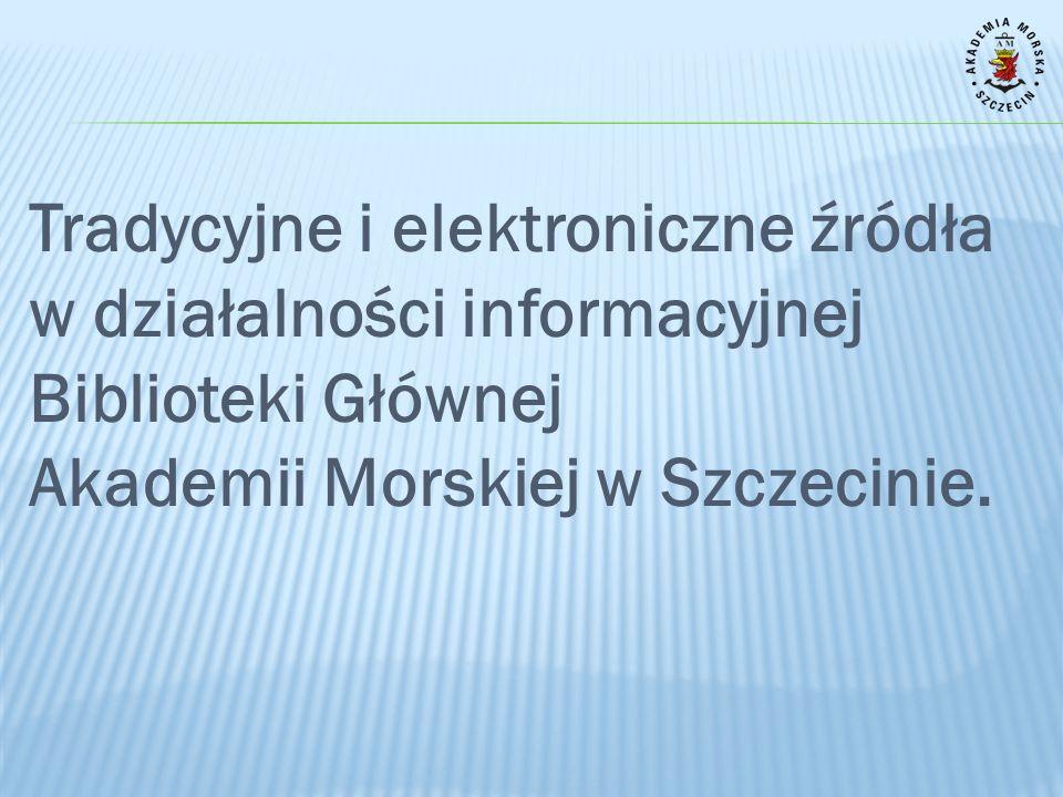 3/26/2017 Tradycyjne i elektroniczne źródła w działalności informacyjnej Biblioteki Głównej Akademii Morskiej w Szczecinie.