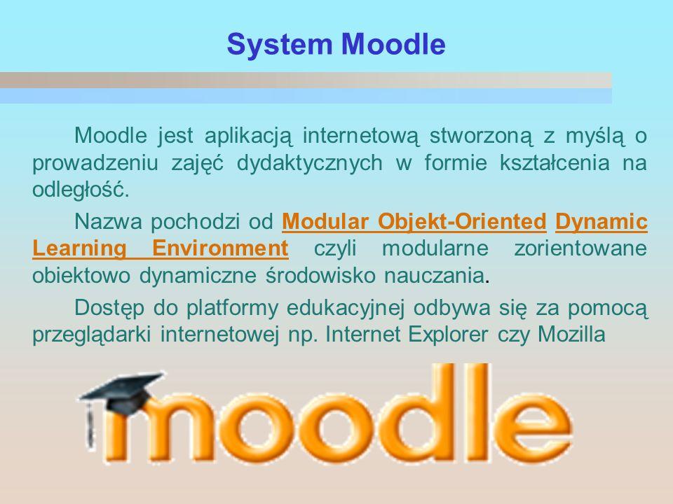 System Moodle Moodle jest aplikacją internetową stworzoną z myślą o prowadzeniu zajęć dydaktycznych w formie kształcenia na odległość.