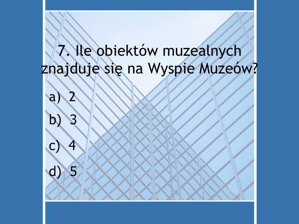 7. Ile obiektów muzealnych znajduje się na Wyspie Muzeów