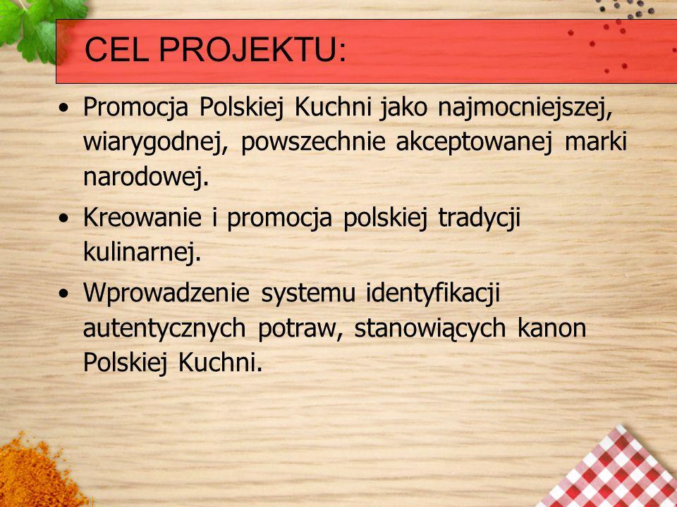 CEL PROJEKTU:Promocja Polskiej Kuchni jako najmocniejszej, wiarygodnej, powszechnie akceptowanej marki narodowej.