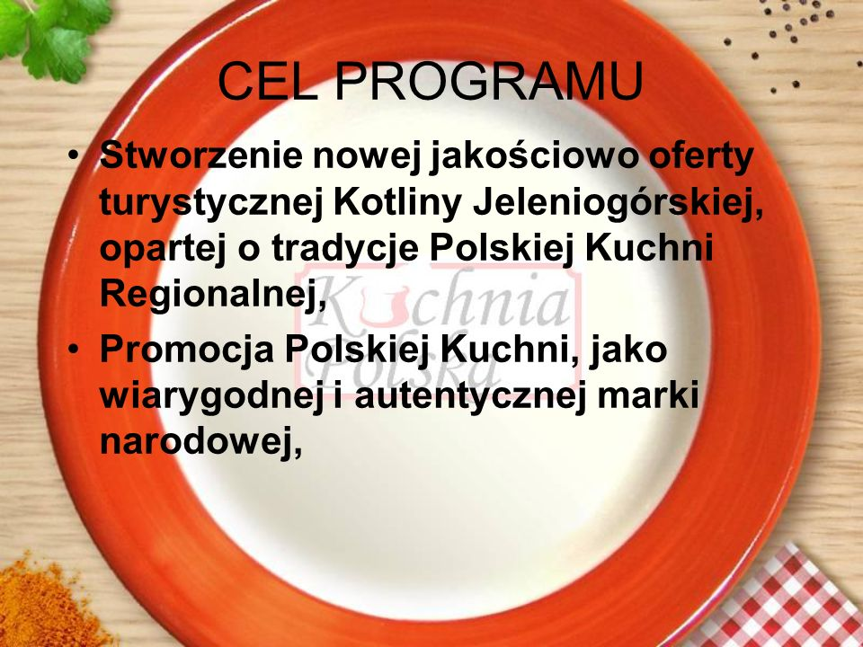 CEL PROGRAMU Stworzenie nowej jakościowo oferty turystycznej Kotliny Jeleniogórskiej, opartej o tradycje Polskiej Kuchni Regionalnej,